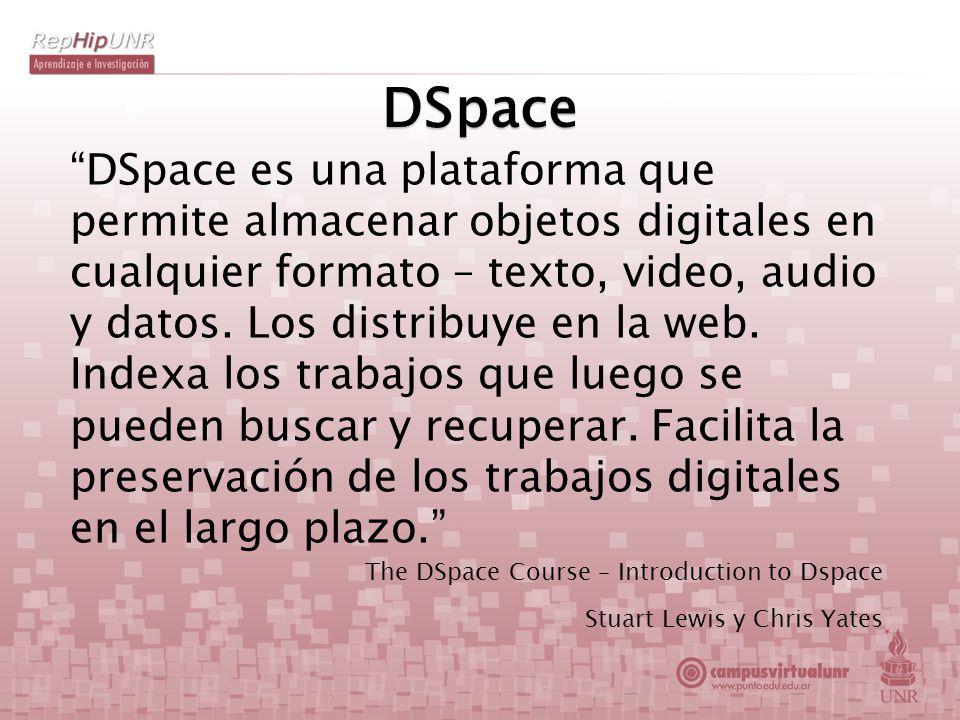 DSpace DSpace es una plataforma que permite almacenar objetos digitales en cualquier formato – texto, video, audio y datos. Los distribuye en la web.