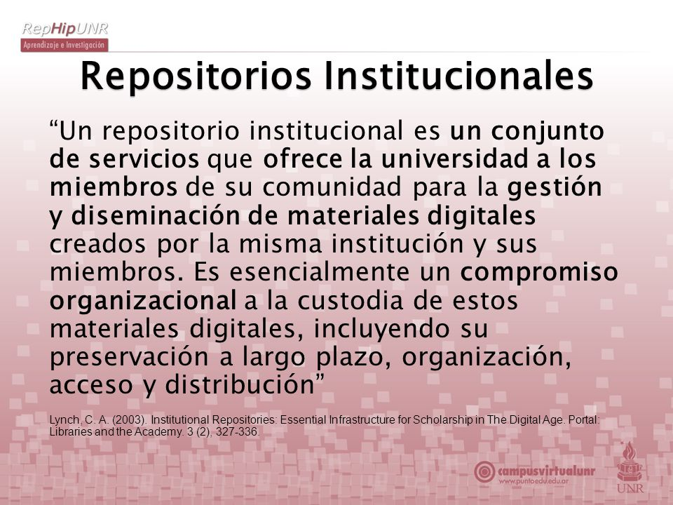 Repositorios Institucionales Un repositorio institucional es un conjunto de servicios que ofrece la universidad a los miembros de su comunidad para la