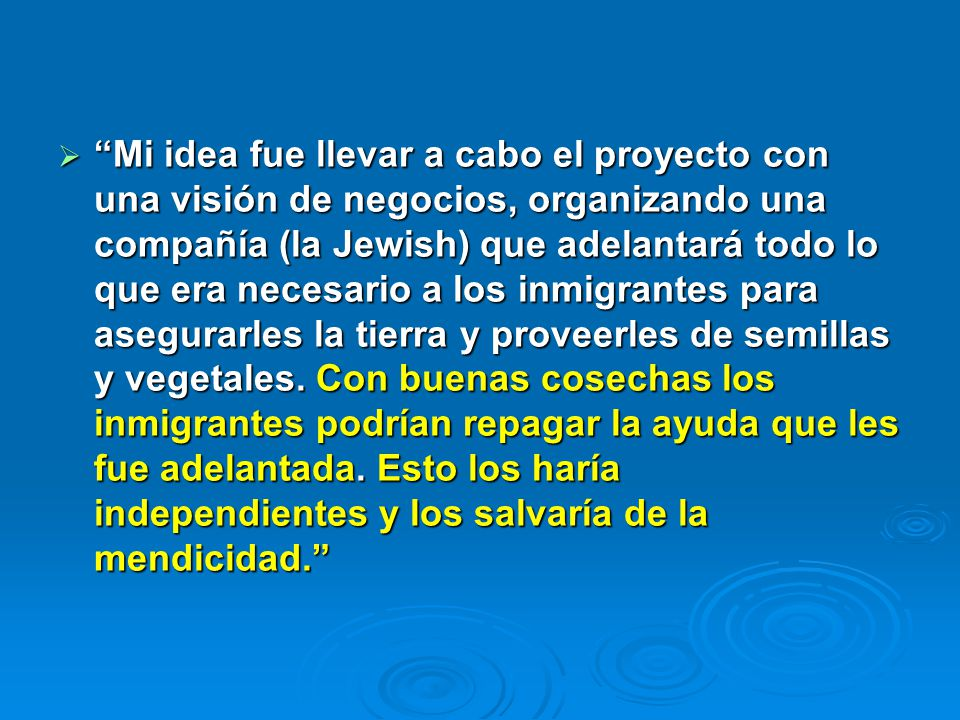 Mi idea fue llevar a cabo el proyecto con una visión de negocios, organizando una compañía (la Jewish) que adelantará todo lo que era necesario a los inmigrantes para asegurarles la tierra y proveerles de semillas y vegetales.