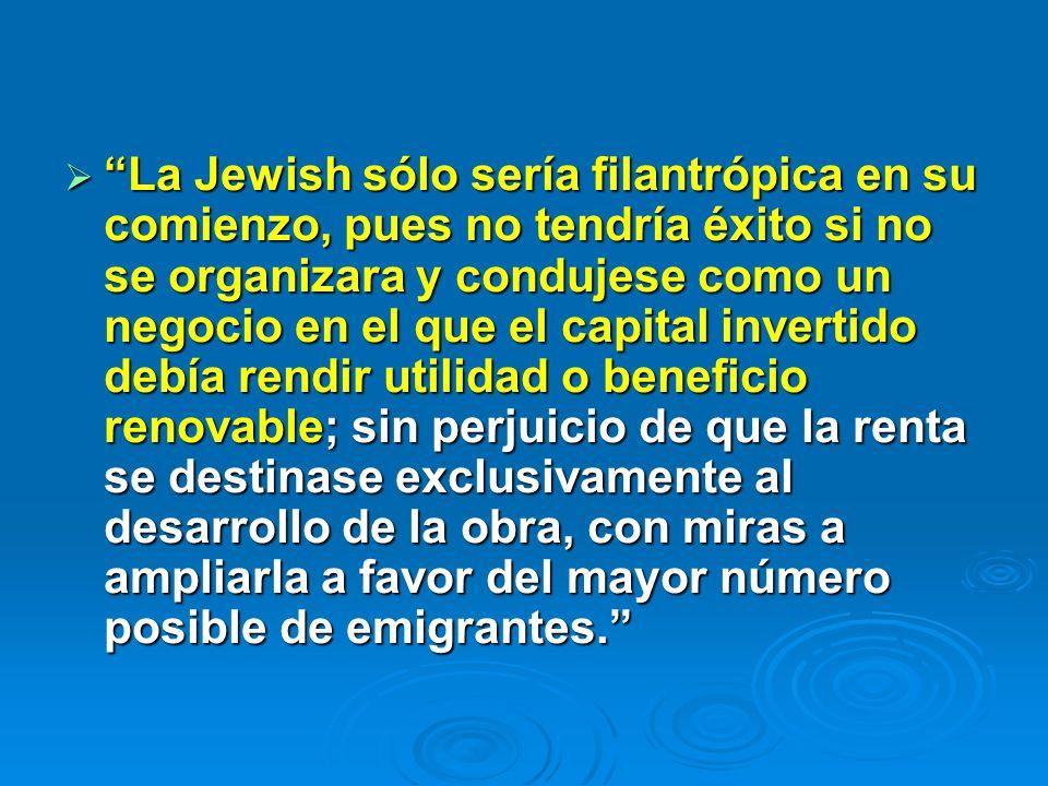 La Jewish sólo sería filantrópica en su comienzo, pues no tendría éxito si no se organizara y condujese como un negocio en el que el capital invertido debía rendir utilidad o beneficio renovable; sin perjuicio de que la renta se destinase exclusivamente al desarrollo de la obra, con miras a ampliarla a favor del mayor número posible de emigrantes.