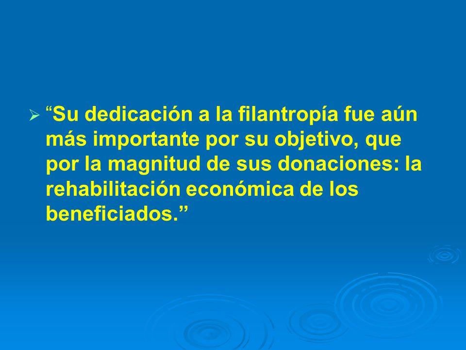 Su dedicación a la filantropía fue aún más importante por su objetivo, que por la magnitud de sus donaciones: la rehabilitación económica de los beneficiados.