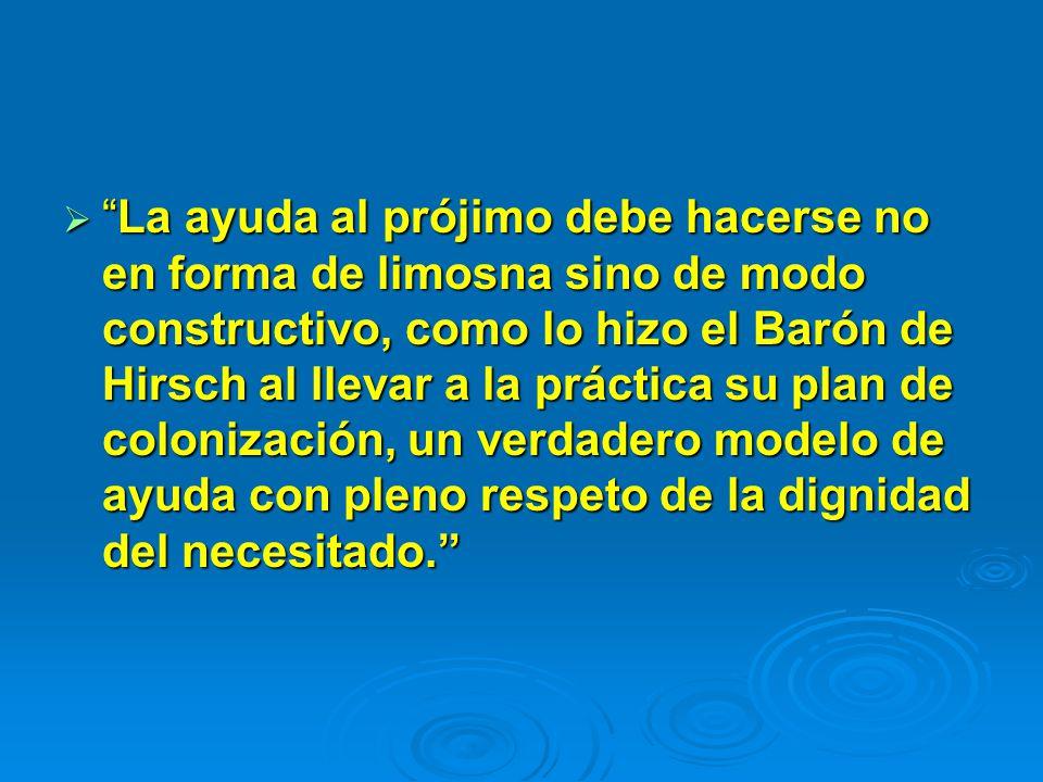 La ayuda al prójimo debe hacerse no en forma de limosna sino de modo constructivo, como lo hizo el Barón de Hirsch al llevar a la práctica su plan de colonización, un verdadero modelo de ayuda con pleno respeto de la dignidad del necesitado.La ayuda al prójimo debe hacerse no en forma de limosna sino de modo constructivo, como lo hizo el Barón de Hirsch al llevar a la práctica su plan de colonización, un verdadero modelo de ayuda con pleno respeto de la dignidad del necesitado.