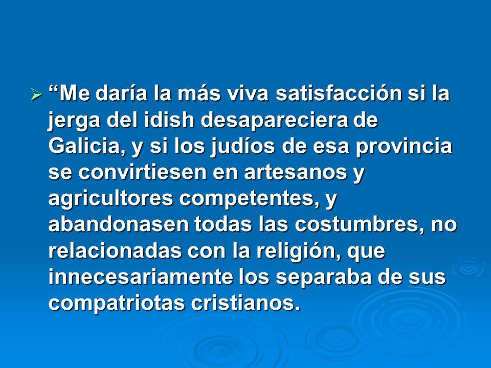 Me daría la más viva satisfacción si la jerga del idish desapareciera de Galicia, y si los judíos de esa provincia se convirtiesen en artesanos y agricultores competentes, y abandonasen todas las costumbres, no relacionadas con la religión, que innecesariamente los separaba de sus compatriotas cristianos.
