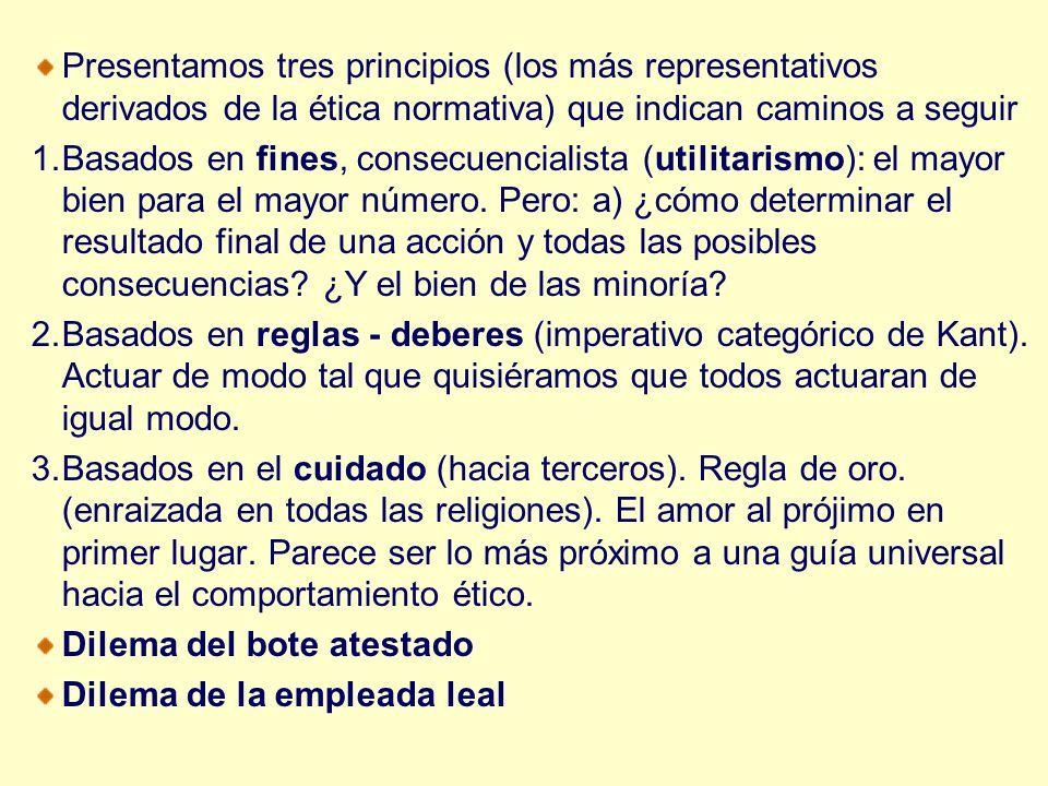 Presentamos tres principios (los más representativos derivados de la ética normativa) que indican caminos a seguir 1.Basados en fines, consecuencialis