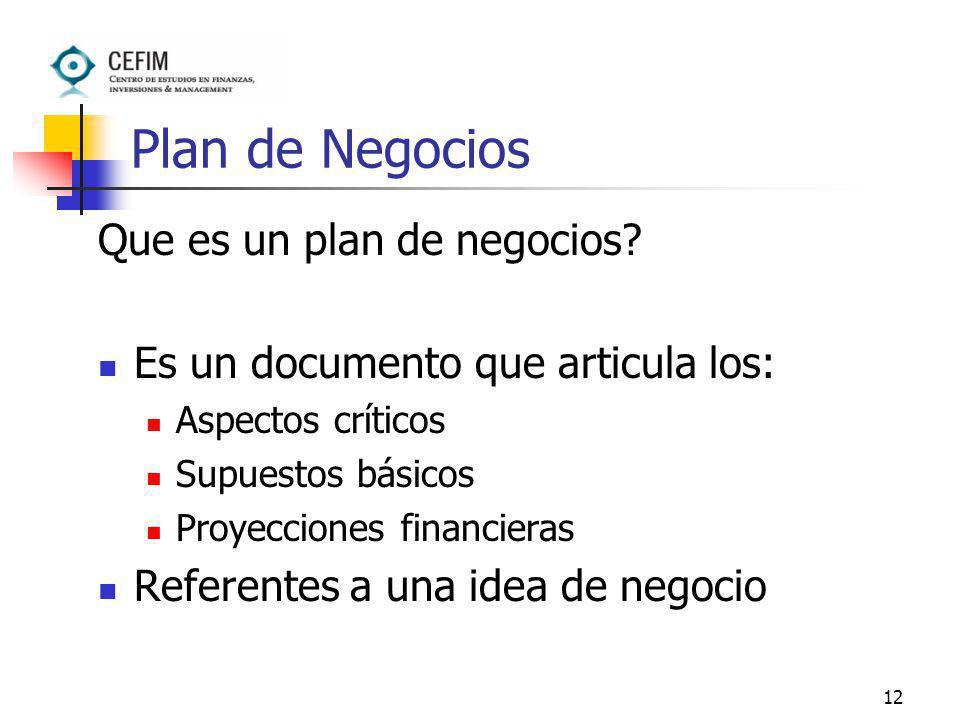 12 Plan de Negocios Que es un plan de negocios? Es un documento que articula los: Aspectos críticos Supuestos básicos Proyecciones financieras Referen