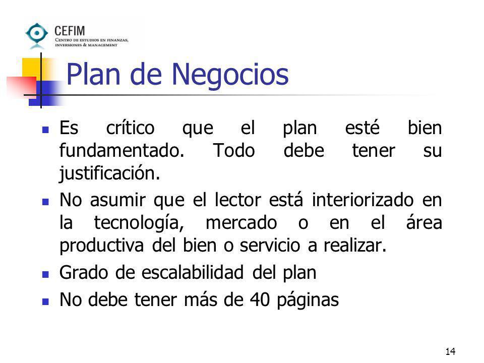 14 Plan de Negocios Es crítico que el plan esté bien fundamentado. Todo debe tener su justificación. No asumir que el lector está interiorizado en la