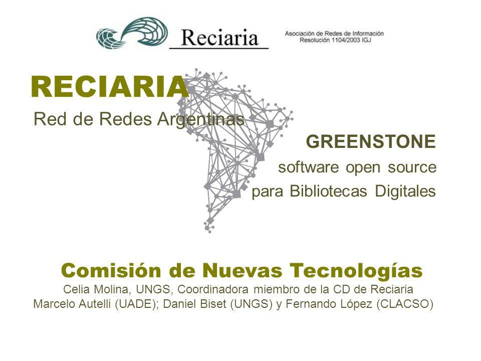 RECIARIA Red de Redes Argentinas Celia Molina, UNGS, Coordinadora miembro de la CD de Reciaria Marcelo Autelli (UADE); Daniel Biset (UNGS) y Fernando López (CLACSO) Comisión de Nuevas Tecnologías GREENSTONE software open source para Bibliotecas Digitales