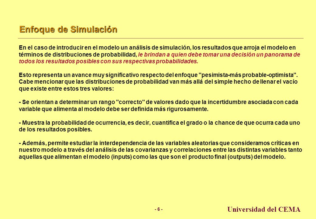 - 5 - Universidad del CEMA Enfoque Tradicional Para el caso en que se construye un modelo pero sin recurrir a la simulación, quien tiene que tomar la decisión, lo hará teniendo en mente el resultado único que arroja el modelo ( un valor esperado).