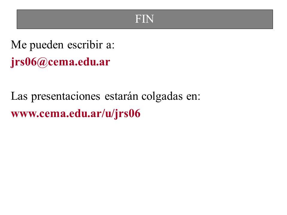 Me pueden escribir a: jrs06@cema.edu.ar Las presentaciones estarán colgadas en: www.cema.edu.ar/u/jrs06 FIN