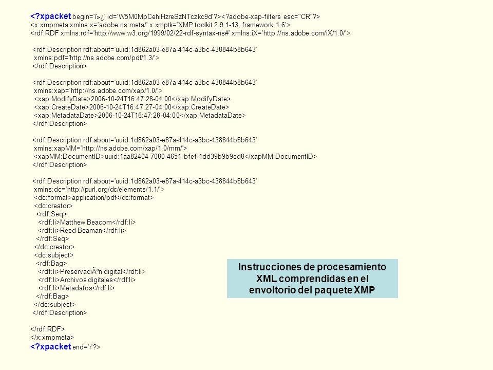 <rdf:Description rdf:about= uuid:1d862a03-e87a-414c-a3bc-438844b8b643 xmlns:pdf= http://ns.adobe.com/pdf/1.3/ > <rdf:Description rdf:about= uuid:1d862a03-e87a-414c-a3bc-438844b8b643 xmlns:xap= http://ns.adobe.com/xap/1.0/ > 2006-10-24T16:47:28-04:00 2006-10-24T16:47:27-04:00 2006-10-24T16:47:28-04:00 <rdf:Description rdf:about= uuid:1d862a03-e87a-414c-a3bc-438844b8b643 xmlns:xapMM= http://ns.adobe.com/xap/1.0/mm/ > uuid:1aa82404-7080-4651-bfef-1dd39b9b9ed8 <rdf:Description rdf:about= uuid:1d862a03-e87a-414c-a3bc-438844b8b643 xmlns:dc= http://purl.org/dc/elements/1.1/ > application/pdf Matthew Beacom Reed Beaman Preservación digital Archivos digitales Metadatos Instrucciones de procesamiento XML comprendidas en el envoltorio del paquete XMP