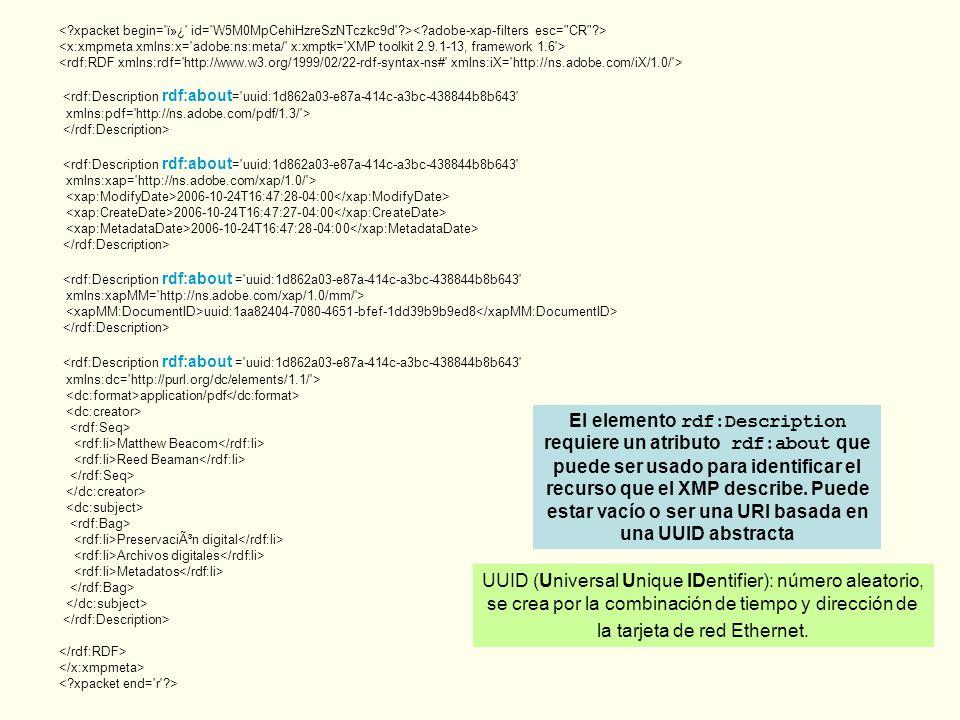 <rdf:Description rdf:about = uuid:1d862a03-e87a-414c-a3bc-438844b8b643 xmlns:pdf= http://ns.adobe.com/pdf/1.3/ > <rdf:Description rdf:about = uuid:1d862a03-e87a-414c-a3bc-438844b8b643 xmlns:xap= http://ns.adobe.com/xap/1.0/ > 2006-10-24T16:47:28-04:00 2006-10-24T16:47:27-04:00 2006-10-24T16:47:28-04:00 <rdf:Description rdf:about = uuid:1d862a03-e87a-414c-a3bc-438844b8b643 xmlns:xapMM= http://ns.adobe.com/xap/1.0/mm/ > uuid:1aa82404-7080-4651-bfef-1dd39b9b9ed8 <rdf:Description rdf:about = uuid:1d862a03-e87a-414c-a3bc-438844b8b643 xmlns:dc= http://purl.org/dc/elements/1.1/ > application/pdf Matthew Beacom Reed Beaman Preservación digital Archivos digitales Metadatos El elemento rdf:Description requiere un atributo rdf:about que puede ser usado para identificar el recurso que el XMP describe.