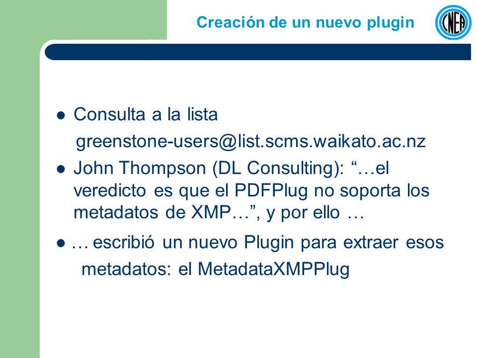 Creación de un nuevo plugin Consulta a la lista greenstone-users@list.scms.waikato.ac.nz John Thompson (DL Consulting): …el veredicto es que el PDFPlug no soporta los metadatos de XMP…, y por ello … … escribió un nuevo Plugin para extraer esos metadatos: el MetadataXMPPlug