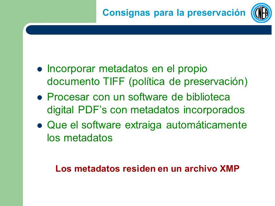 Consignas para la preservación Incorporar metadatos en el propio documento TIFF (política de preservación) Procesar con un software de biblioteca digital PDFs con metadatos incorporados Que el software extraiga automáticamente los metadatos Los metadatos residen en un archivo XMP