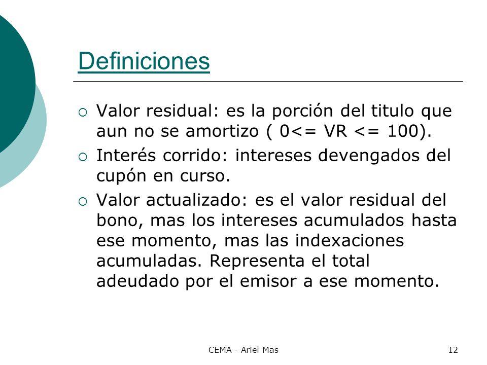 CEMA - Ariel Mas12 Definiciones Valor residual: es la porción del titulo que aun no se amortizo ( 0<= VR <= 100). Interés corrido: intereses devengado