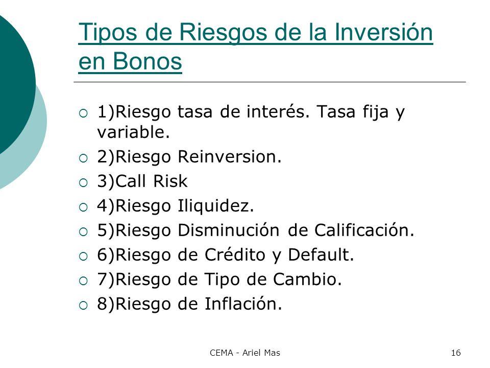 CEMA - Ariel Mas16 Tipos de Riesgos de la Inversión en Bonos 1)Riesgo tasa de interés. Tasa fija y variable. 2)Riesgo Reinversion. 3)Call Risk 4)Riesg