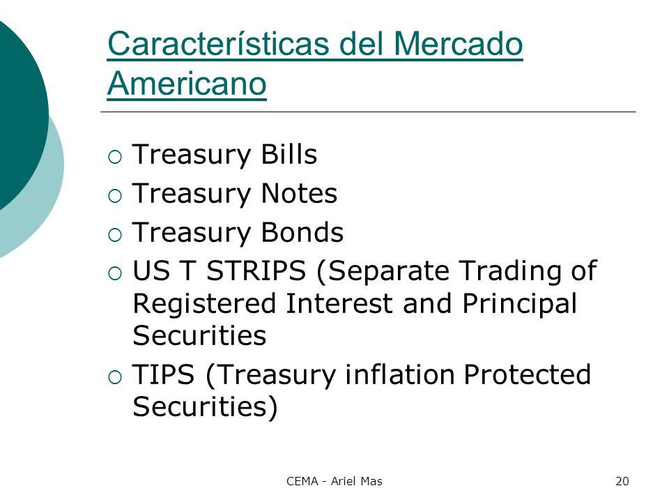 CEMA - Ariel Mas20 Características del Mercado Americano Treasury Bills Treasury Notes Treasury Bonds US T STRIPS (Separate Trading of Registered Inte