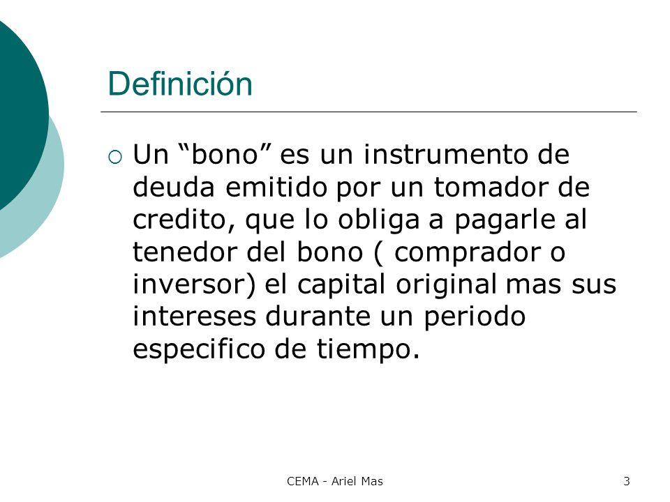 CEMA - Ariel Mas3 Definición Un bono es un instrumento de deuda emitido por un tomador de credito, que lo obliga a pagarle al tenedor del bono ( compr
