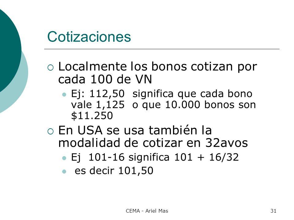 CEMA - Ariel Mas31 Cotizaciones Localmente los bonos cotizan por cada 100 de VN Ej: 112,50 significa que cada bono vale 1,125 o que 10.000 bonos son $