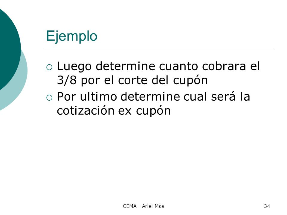 CEMA - Ariel Mas34 Ejemplo Luego determine cuanto cobrara el 3/8 por el corte del cupón Por ultimo determine cual será la cotización ex cupón