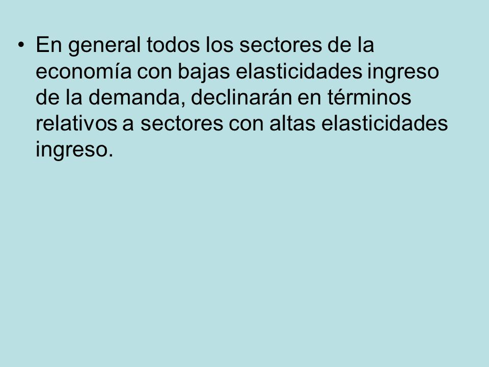 En general todos los sectores de la economía con bajas elasticidades ingreso de la demanda, declinarán en términos relativos a sectores con altas elas