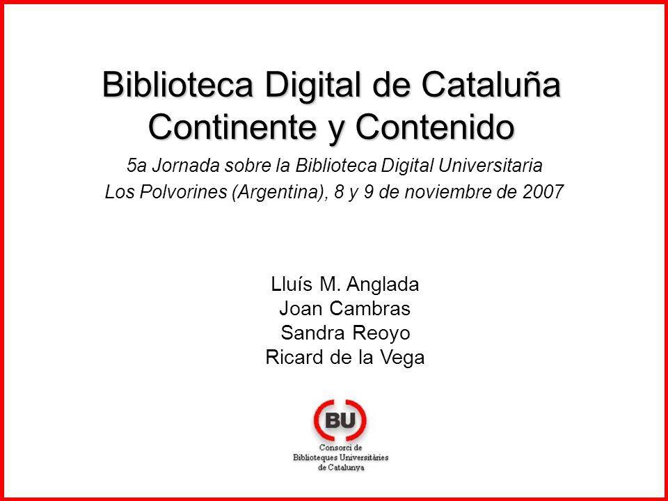 Biblioteca Digital de Cataluña Continente y Contenido 5a Jornada sobre la Biblioteca Digital Universitaria Los Polvorines (Argentina), 8 y 9 de noviembre de 2007 Lluís M.