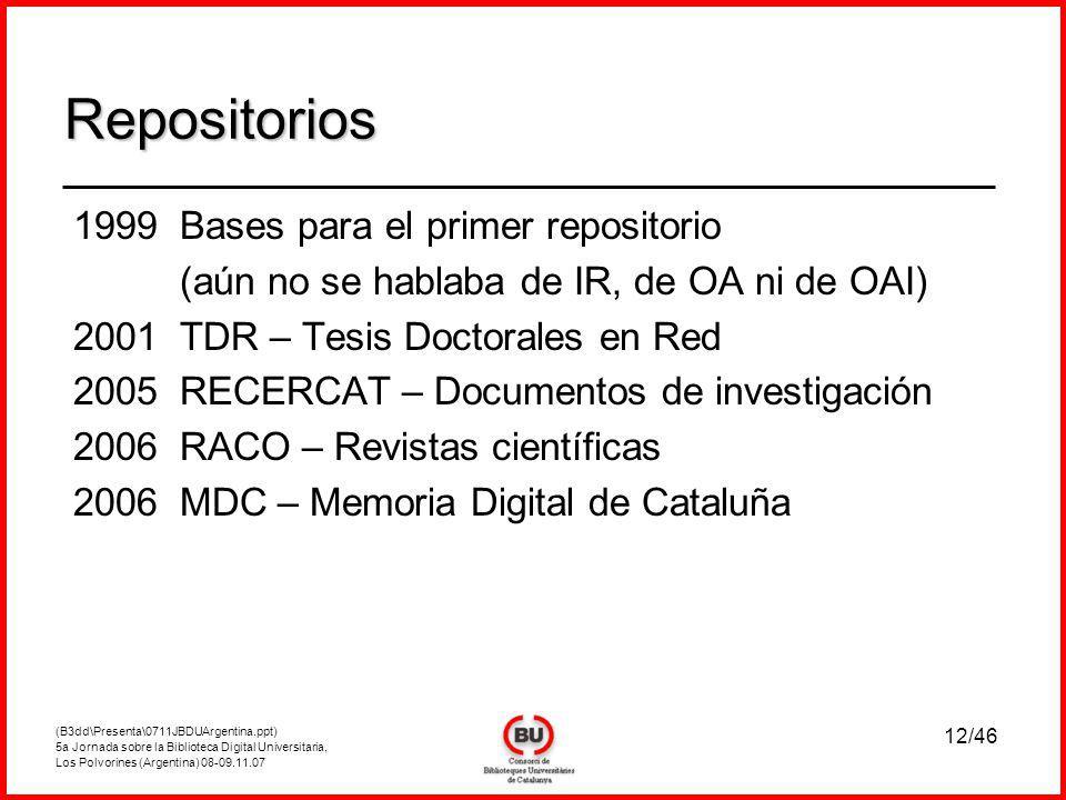 (B3dd\Presenta\0711JBDUArgentina.ppt) 5a Jornada sobre la Biblioteca Digital Universitaria, Los Polvorines (Argentina) 08-09.11.07 12/46 1999Bases para el primer repositorio (aún no se hablaba de IR, de OA ni de OAI) 2001TDR – Tesis Doctorales en Red 2005RECERCAT – Documentos de investigación 2006RACO – Revistas científicas 2006MDC – Memoria Digital de Cataluña Repositorios