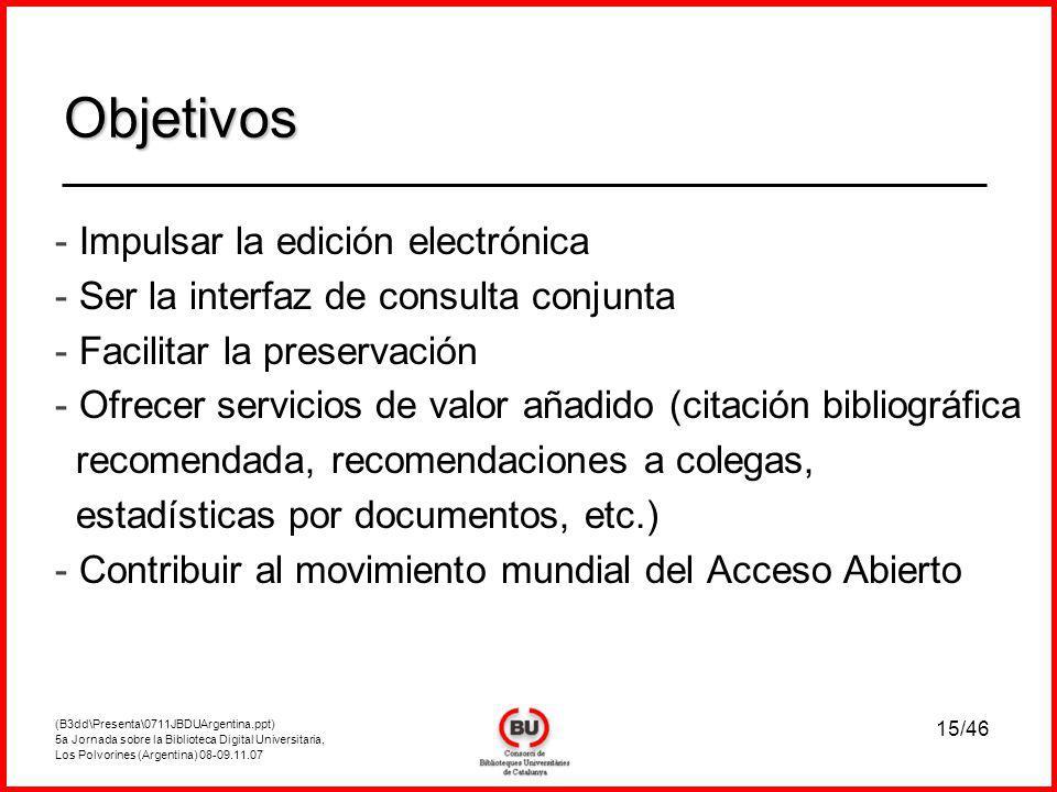 (B3dd\Presenta\0711JBDUArgentina.ppt) 5a Jornada sobre la Biblioteca Digital Universitaria, Los Polvorines (Argentina) 08-09.11.07 15/46 - Impulsar la edición electrónica - Ser la interfaz de consulta conjunta - Facilitar la preservación - Ofrecer servicios de valor añadido (citación bibliográfica recomendada, recomendaciones a colegas, estadísticas por documentos, etc.) - Contribuir al movimiento mundial del Acceso Abierto Objetivos