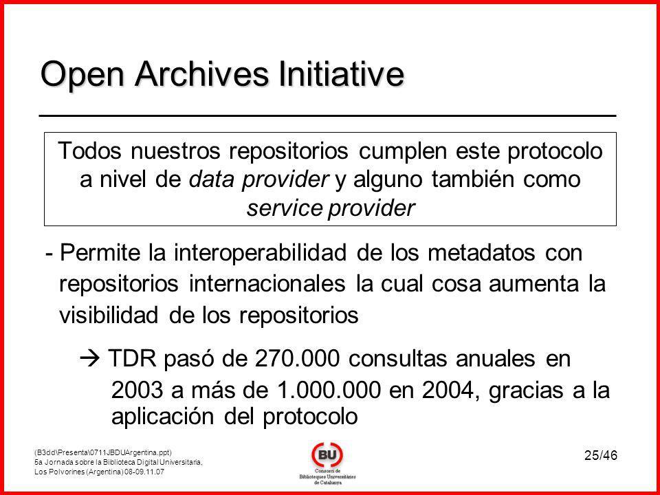 (B3dd\Presenta\0711JBDUArgentina.ppt) 5a Jornada sobre la Biblioteca Digital Universitaria, Los Polvorines (Argentina) 08-09.11.07 25/46 Open Archives Initiative Todos nuestros repositorios cumplen este protocolo a nivel de data provider y alguno también como service provider - Permite la interoperabilidad de los metadatos con repositorios internacionales la cual cosa aumenta la visibilidad de los repositorios TDR pasó de 270.000 consultas anuales en 2003 a más de 1.000.000 en 2004, gracias a la aplicación del protocolo