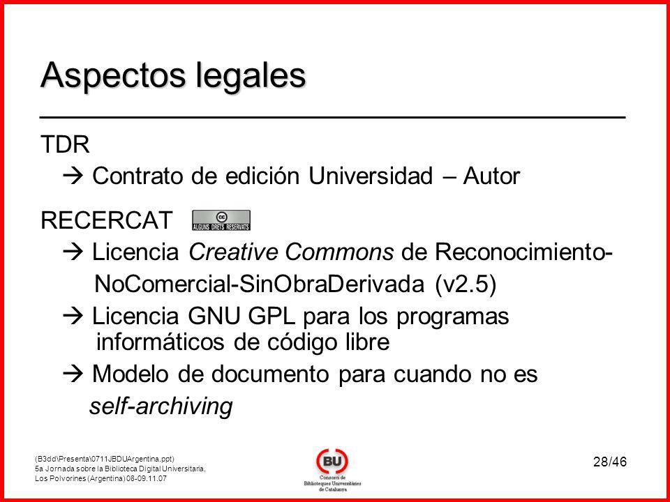 (B3dd\Presenta\0711JBDUArgentina.ppt) 5a Jornada sobre la Biblioteca Digital Universitaria, Los Polvorines (Argentina) 08-09.11.07 28/46 TDR Contrato de edición Universidad – Autor RECERCAT Licencia Creative Commons de Reconocimiento- NoComercial-SinObraDerivada (v2.5) Licencia GNU GPL para los programas informáticos de código libre Modelo de documento para cuando no es self-archiving Aspectos legales