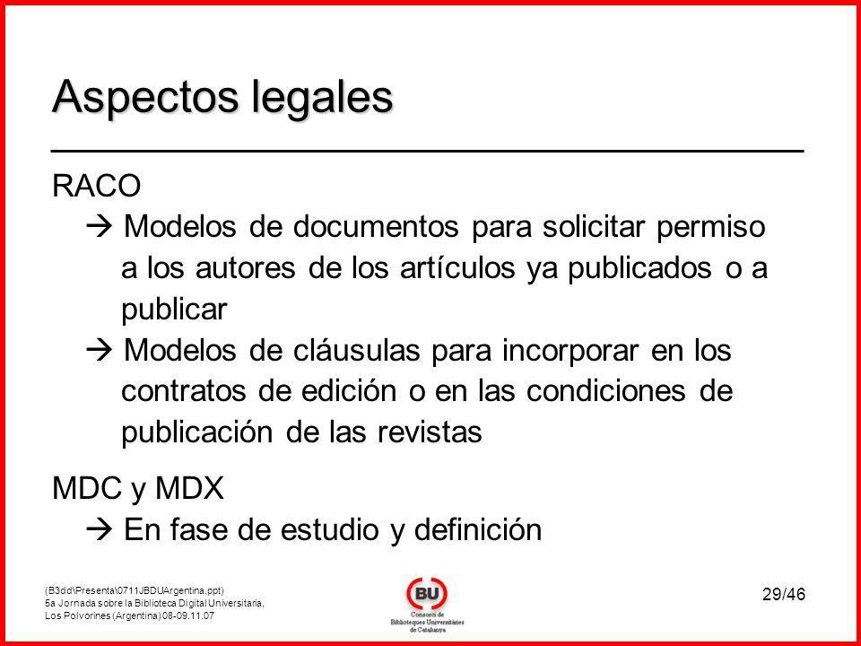 (B3dd\Presenta\0711JBDUArgentina.ppt) 5a Jornada sobre la Biblioteca Digital Universitaria, Los Polvorines (Argentina) 08-09.11.07 29/46 RACO Modelos de documentos para solicitar permiso a los autores de los artículos ya publicados o a publicar Modelos de cláusulas para incorporar en los contratos de edición o en las condiciones de publicación de las revistas MDC y MDX En fase de estudio y definición Aspectos legales