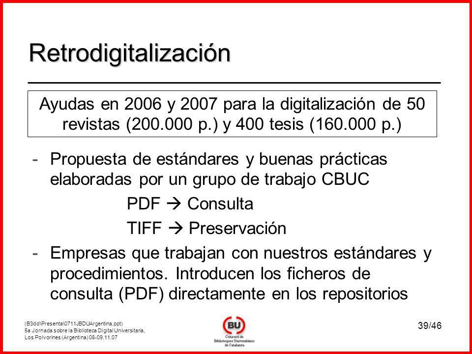 (B3dd\Presenta\0711JBDUArgentina.ppt) 5a Jornada sobre la Biblioteca Digital Universitaria, Los Polvorines (Argentina) 08-09.11.07 39/46 Retrodigitalización Ayudas en 2006 y 2007 para la digitalización de 50 revistas (200.000 p.) y 400 tesis (160.000 p.) - -Propuesta de estándares y buenas prácticas elaboradas por un grupo de trabajo CBUC PDF Consulta TIFF Preservación - -Empresas que trabajan con nuestros estándares y procedimientos.