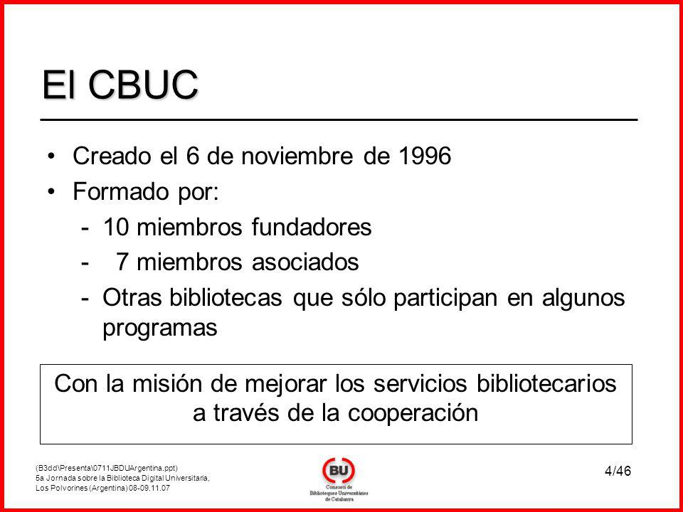 (B3dd\Presenta\0711JBDUArgentina.ppt) 5a Jornada sobre la Biblioteca Digital Universitaria, Los Polvorines (Argentina) 08-09.11.07 4/46 Creado el 6 de noviembre de 1996 Formado por: -10 miembros fundadores - 7 miembros asociados -Otras bibliotecas que sólo participan en algunos programas El CBUC Con la misión de mejorar los servicios bibliotecarios a través de la cooperación