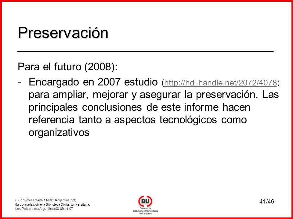 (B3dd\Presenta\0711JBDUArgentina.ppt) 5a Jornada sobre la Biblioteca Digital Universitaria, Los Polvorines (Argentina) 08-09.11.07 41/46 Preservación Para el futuro (2008): - -Encargado en 2007 estudio ( http://hdl.handle.net/2072/4078) p ara ampliar, mejorar y asegurar la preservación.