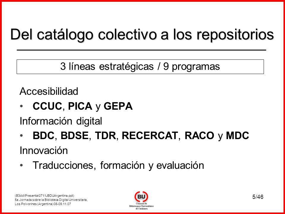 (B3dd\Presenta\0711JBDUArgentina.ppt) 5a Jornada sobre la Biblioteca Digital Universitaria, Los Polvorines (Argentina) 08-09.11.07 5/46 Accesibilidad CCUC, PICA y GEPA Información digital BDC, BDSE, TDR, RECERCAT, RACO y MDC Innovación Traducciones, formación y evaluación Del catálogo colectivo a los repositorios 3 líneas estratégicas / 9 programas