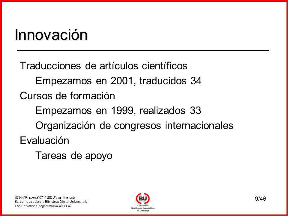 (B3dd\Presenta\0711JBDUArgentina.ppt) 5a Jornada sobre la Biblioteca Digital Universitaria, Los Polvorines (Argentina) 08-09.11.07 9/46 Traducciones de artículos científicos Empezamos en 2001, traducidos 34 Cursos de formación Empezamos en 1999, realizados 33 Organización de congresos internacionales Evaluación Tareas de apoyo Innovación Innovación