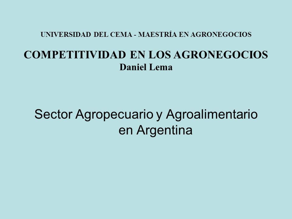Sector Agropecuario y Agroalimentario en Argentina UNIVERSIDAD DEL CEMA - MAESTRÍA EN AGRONEGOCIOS COMPETITIVIDAD EN LOS AGRONEGOCIOS Daniel Lema
