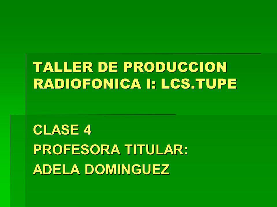TALLER DE PRODUCCION RADIOFONICA I: LCS.TUPE CLASE 4 PROFESORA TITULAR: ADELA DOMINGUEZ