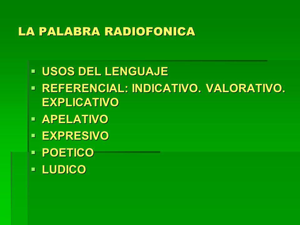 LA PALABRA RADIOFONICA USOS DEL LENGUAJE USOS DEL LENGUAJE REFERENCIAL: INDICATIVO. VALORATIVO. EXPLICATIVO REFERENCIAL: INDICATIVO. VALORATIVO. EXPLI