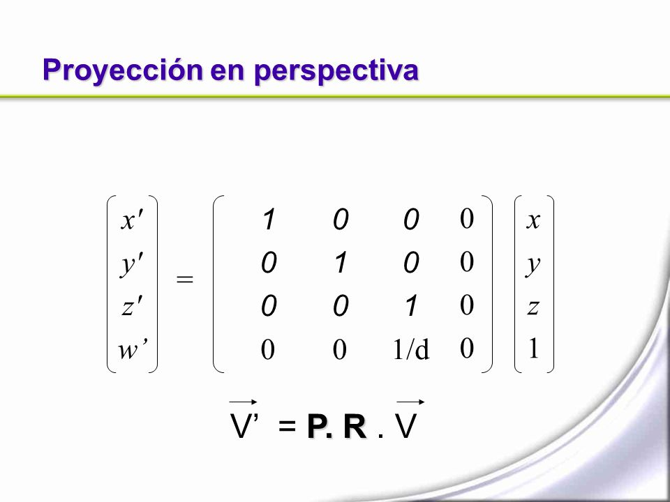Proyección en perspectiva x' y' z' w = xyz1xyz1 01000100 00000000 10001000 0 1 1/d P. R V = P. R. V