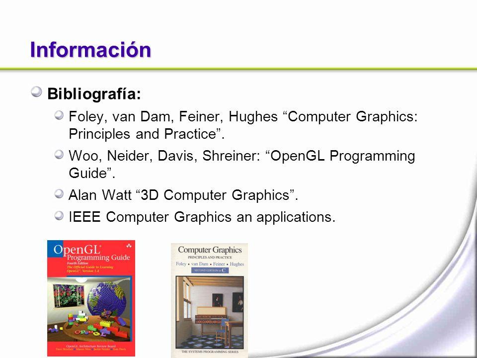 Información Bibliografía: Foley, van Dam, Feiner, Hughes Computer Graphics: Principles and Practice. Woo, Neider, Davis, Shreiner: OpenGL Programming