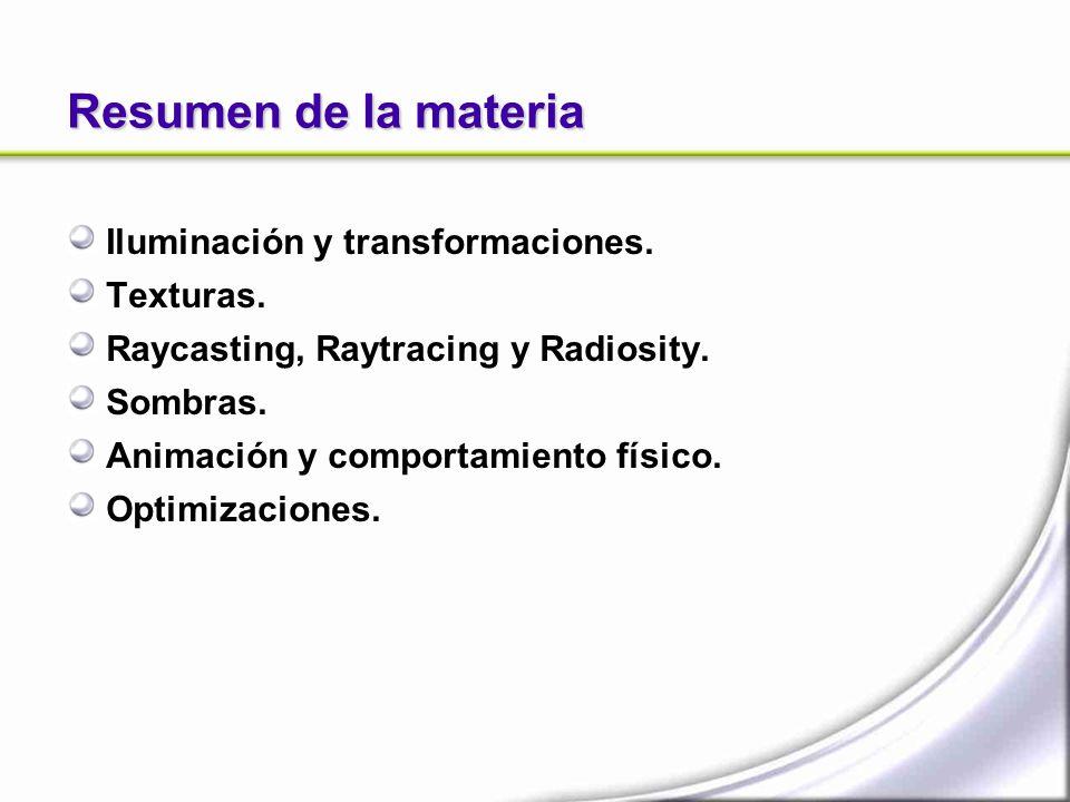 Resumen de la materia Iluminación y transformaciones. Texturas. Raycasting, Raytracing y Radiosity. Sombras. Animación y comportamiento físico. Optimi