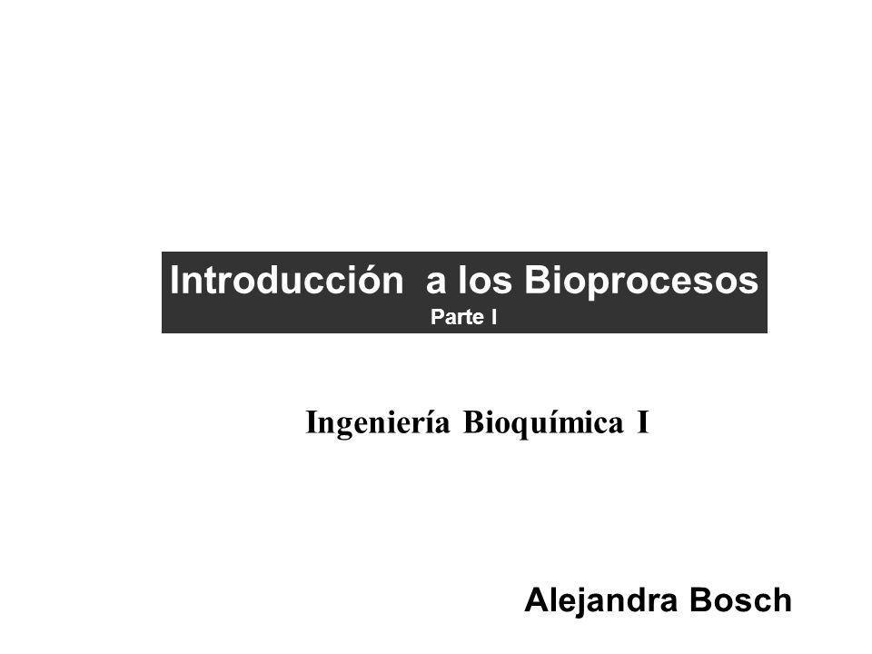Introducción a los Bioprocesos Parte I Ingeniería Bioquímica I Alejandra Bosch