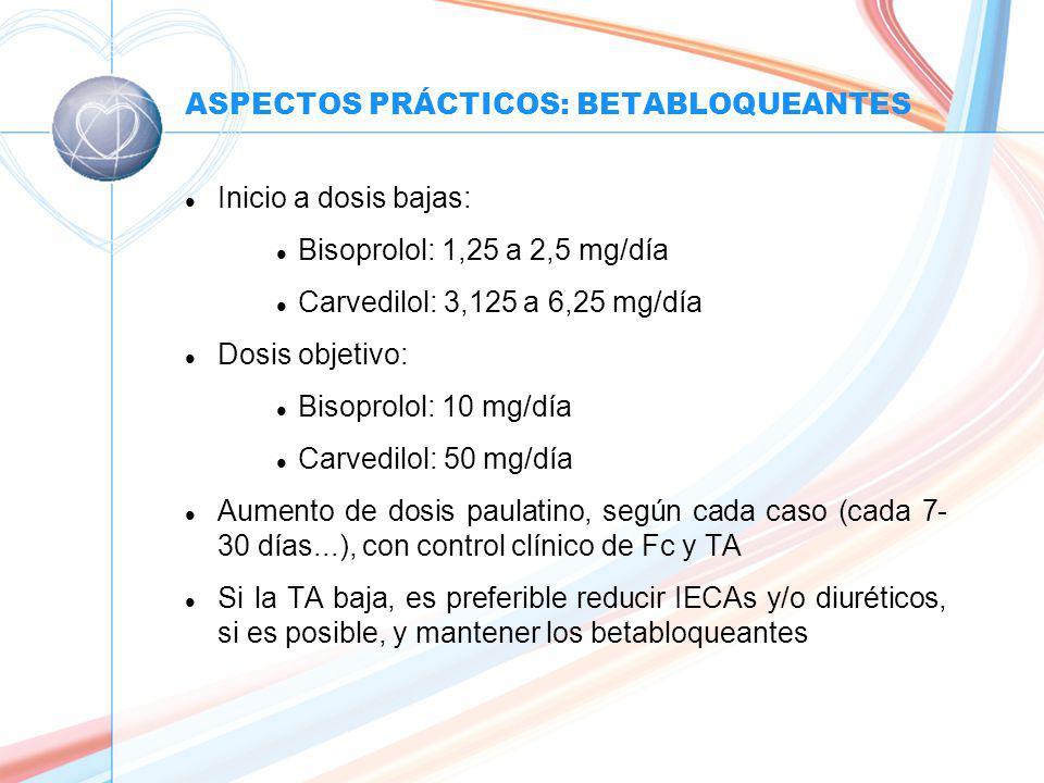 ASPECTOS PRÁCTICOS: BETABLOQUEANTES l Inicio a dosis bajas: l Bisoprolol: 1,25 a 2,5 mg/día l Carvedilol: 3,125 a 6,25 mg/día l Dosis objetivo: l Bisoprolol: 10 mg/día l Carvedilol: 50 mg/día l Aumento de dosis paulatino, según cada caso (cada 7- 30 días...), con control clínico de Fc y TA l Si la TA baja, es preferible reducir IECAs y/o diuréticos, si es posible, y mantener los betabloqueantes