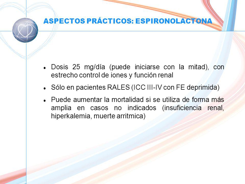 ASPECTOS PRÁCTICOS: ESPIRONOLACTONA l Dosis 25 mg/día (puede iniciarse con la mitad), con estrecho control de iones y función renal l Sólo en pacientes RALES (ICC III-IV con FE deprimida) l Puede aumentar la mortalidad si se utiliza de forma más amplia en casos no indicados (insuficiencia renal, hiperkalemia, muerte arritmica)