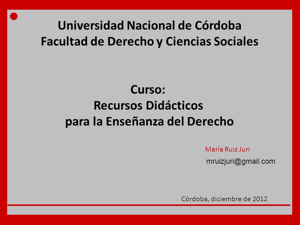 Universidad Nacional de Córdoba Facultad de Derecho y Ciencias Sociales Curso: Recursos Didácticos para la Enseñanza del Derecho María Ruiz Juri Córdoba, diciembre de 2012 mruizjuri@gmail.com