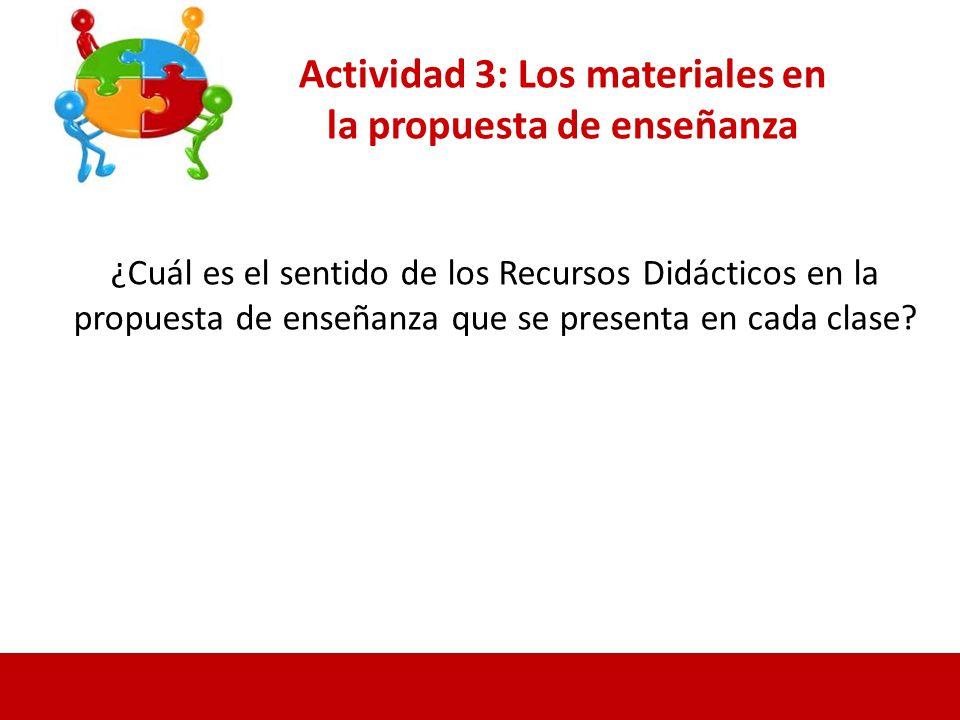 Actividad 3: Los materiales en la propuesta de enseñanza ¿Cuál es el sentido de los Recursos Didácticos en la propuesta de enseñanza que se presenta en cada clase?