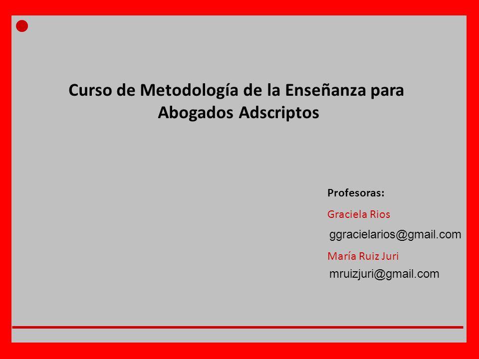 Curso de Metodología de la Enseñanza para Abogados Adscriptos Profesoras: Graciela Rios María Ruiz Juri ggracielarios@gmail.com mruizjuri@gmail.com