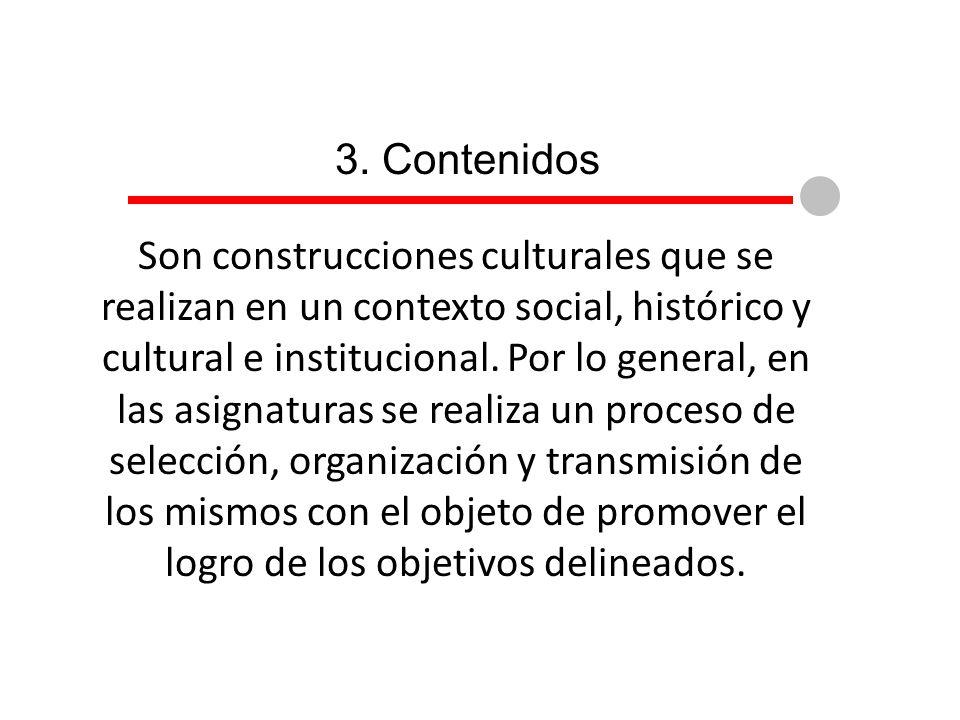 3. Contenidos Son construcciones culturales que se realizan en un contexto social, histórico y cultural e institucional. Por lo general, en las asigna