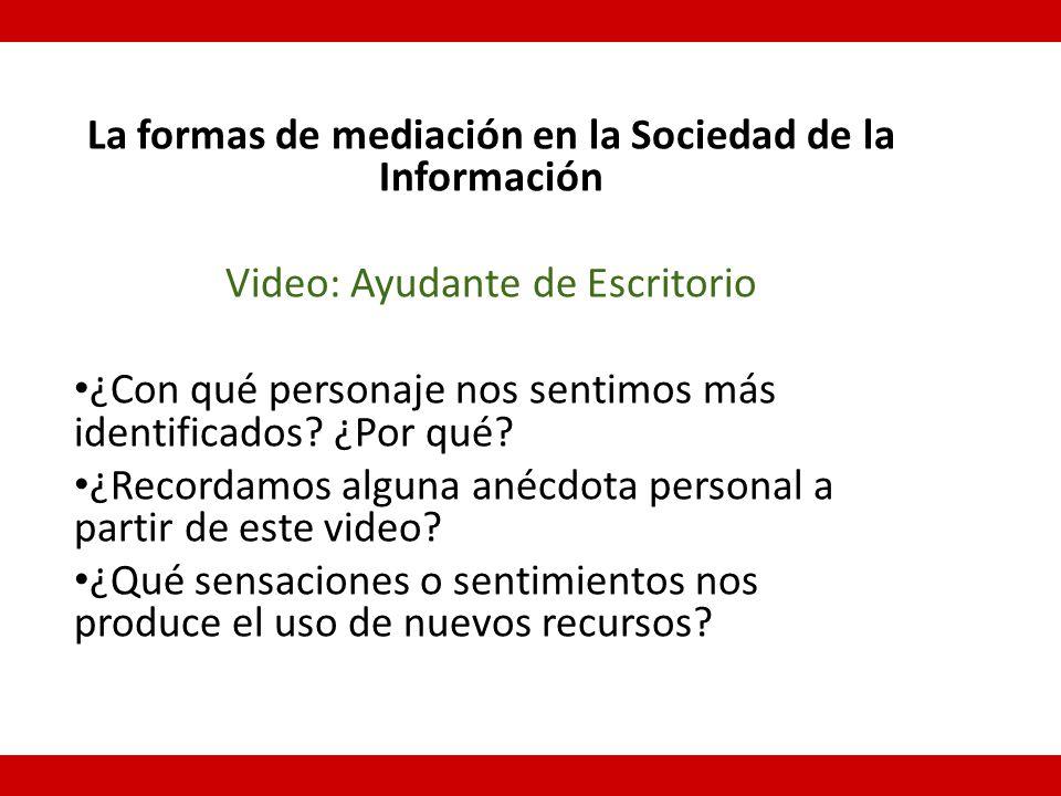 La formas de mediación en la Sociedad de la Información Video: Ayudante de Escritorio ¿Con qué personaje nos sentimos más identificados.