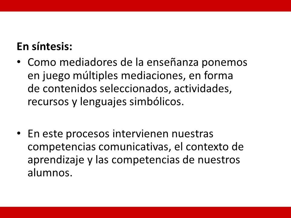 En síntesis: Como mediadores de la enseñanza ponemos en juego múltiples mediaciones, en forma de contenidos seleccionados, actividades, recursos y lenguajes simbólicos.